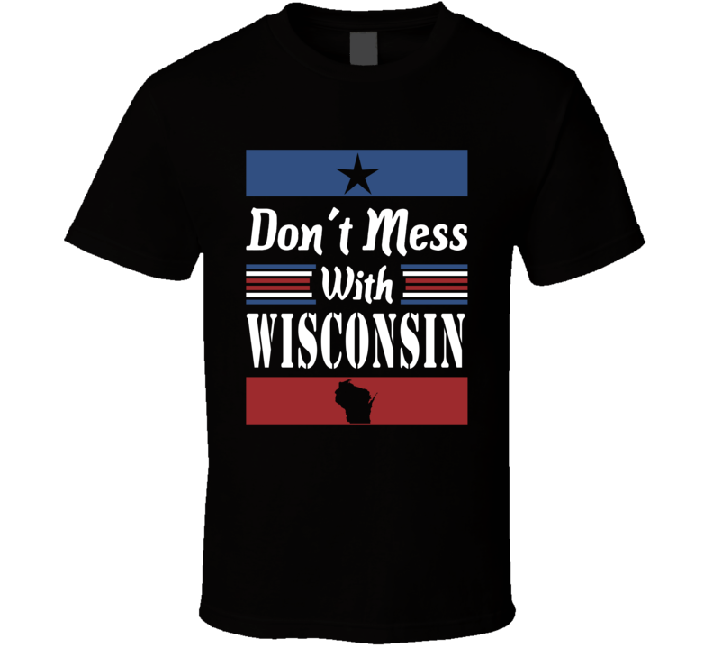 Don't Mess With Wisconsin State Pride T Shirt