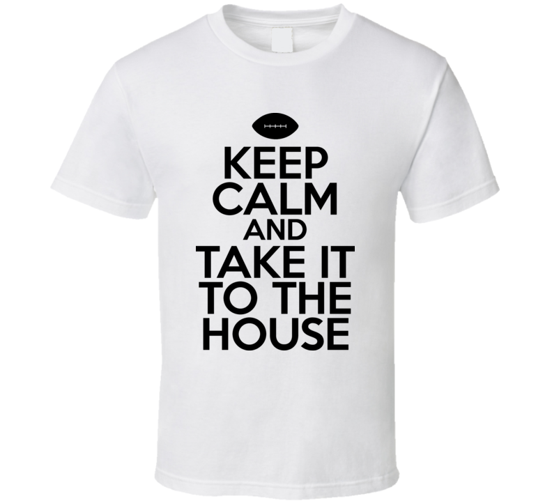 Keep Calm And Take It To The House T Shirt