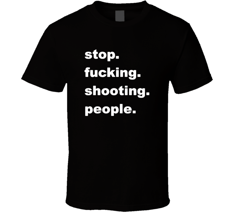 Stop Fucking Shooting People T Shirt