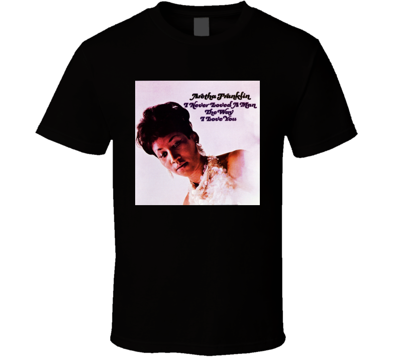 Aretha Franklin I Never Loved A Man The Way I Loved You T-shirt