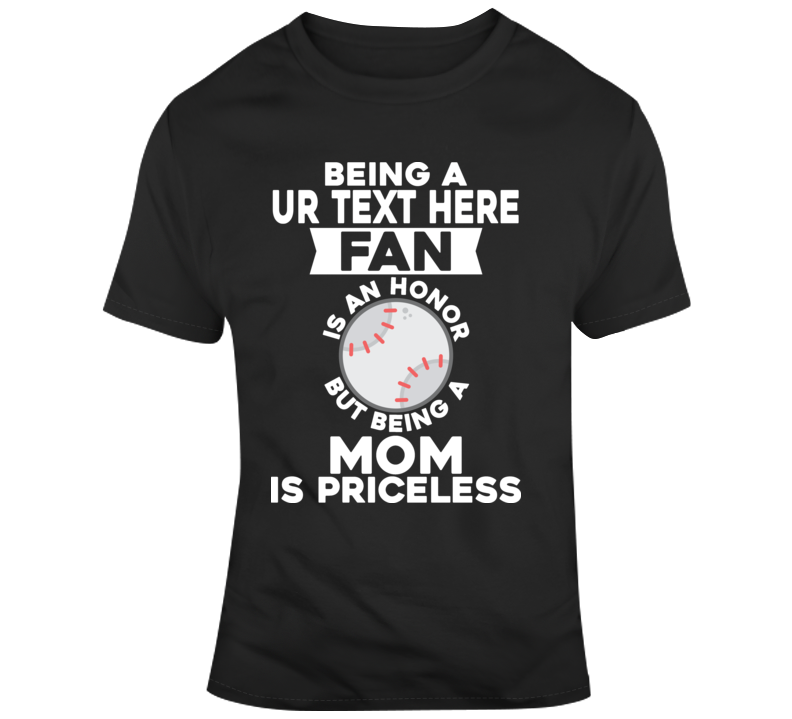 Being A Baseball Team Fan And Mom Is Priceless Costume Custom Text Put Your Text Here T Shirt