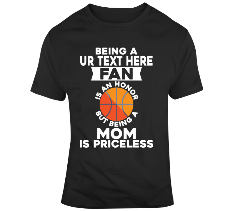 Being A Basketball Team Fan And Mom Mother Gift Birthday Is Priceless Costume Custom Text Put Your Text Here T Shirt