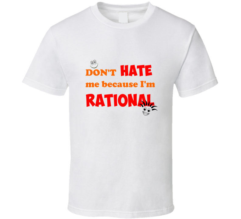 Don't Hate Me Because I'm Rational White T Shirt