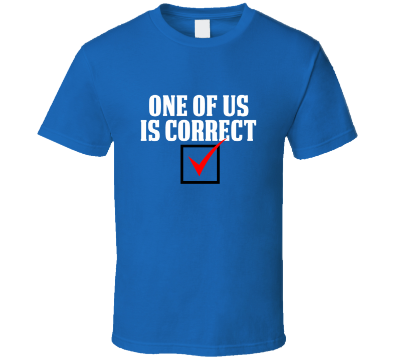 One of Us Is Correct Funny Royal Blue T Shirt