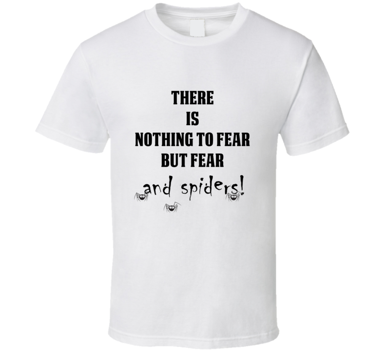 There Is Nothing To Fear But Fear And Spiders Funny White T Shirt