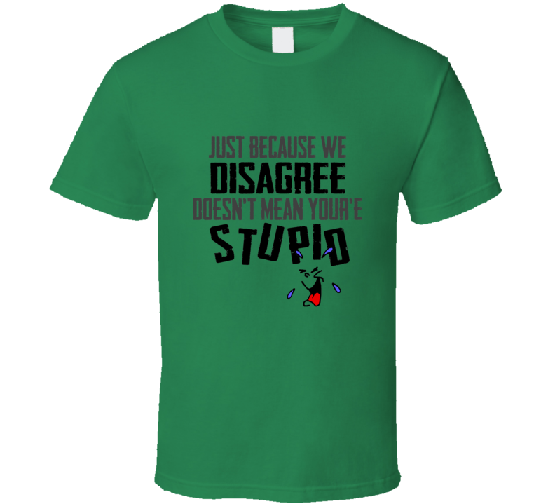 Just Because We Disagree Doesn't Mean You're Stupid Funny Green T shirt