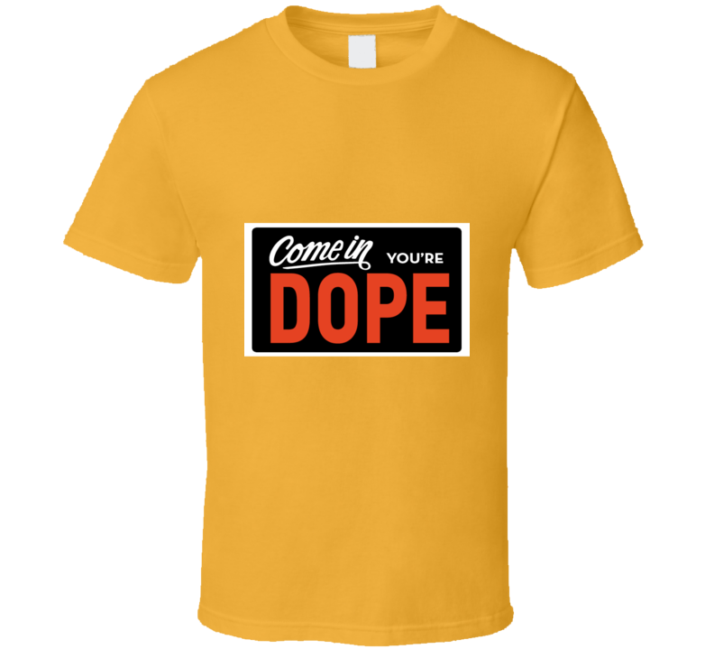 Come in, You're DOPE T Shirt