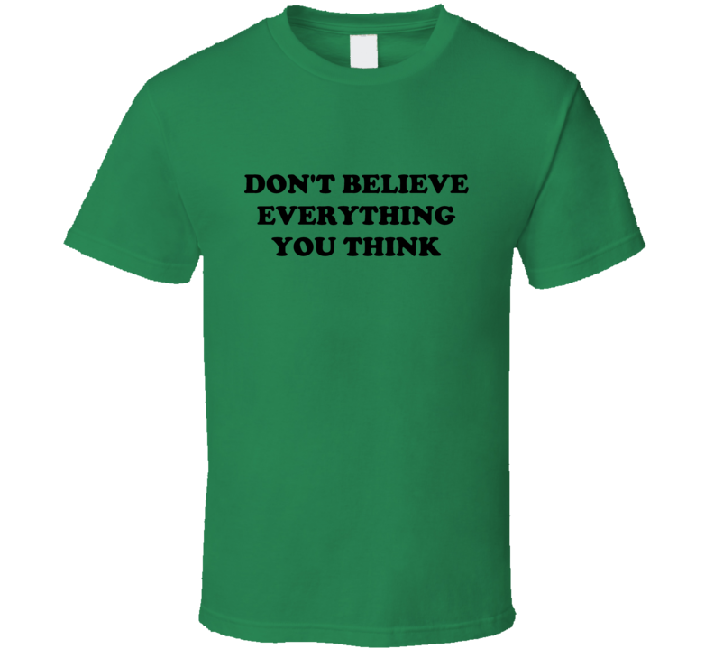 Don't Believe Everything You Think Funny Irish Green T Shirt