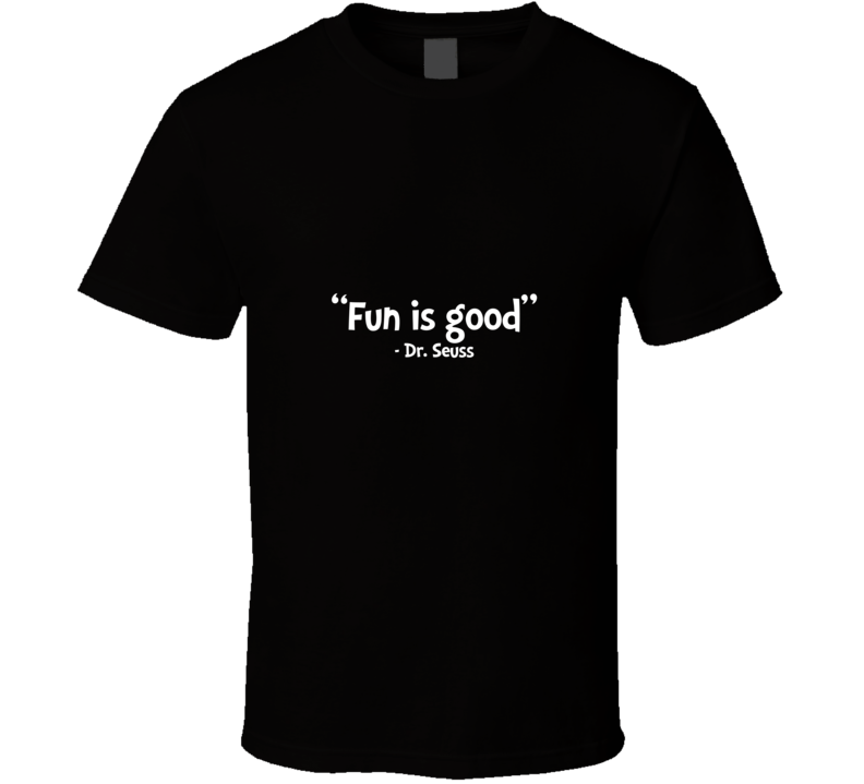 Fun is Good says Dr. Seuss T Shirt