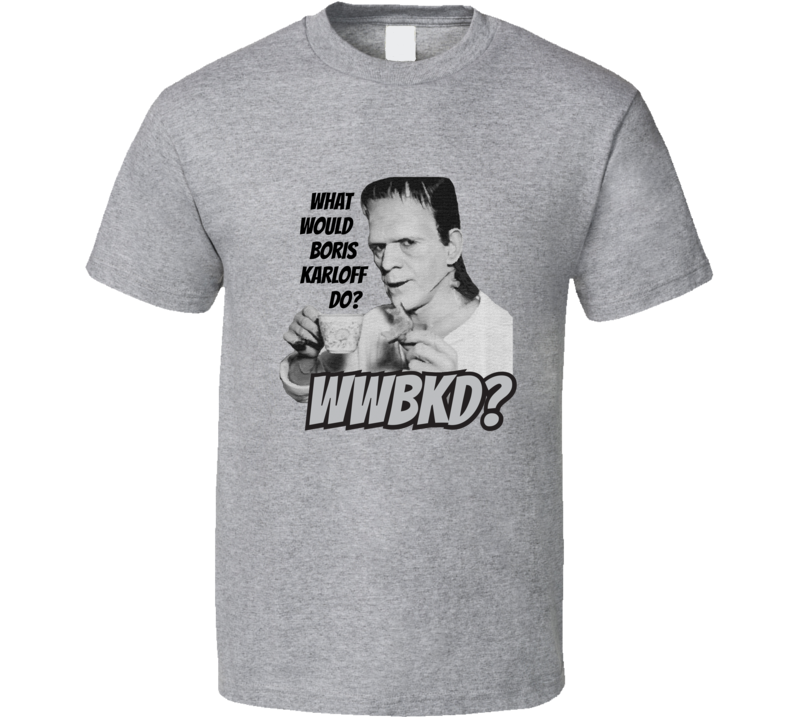 WWBKD What Would Boris Karloff Do? T Shirt