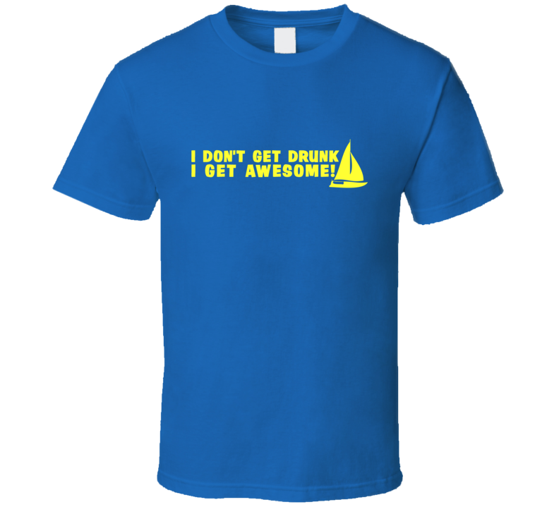 I Don't Get Drunk I Get Awesome Sailing T Shirt