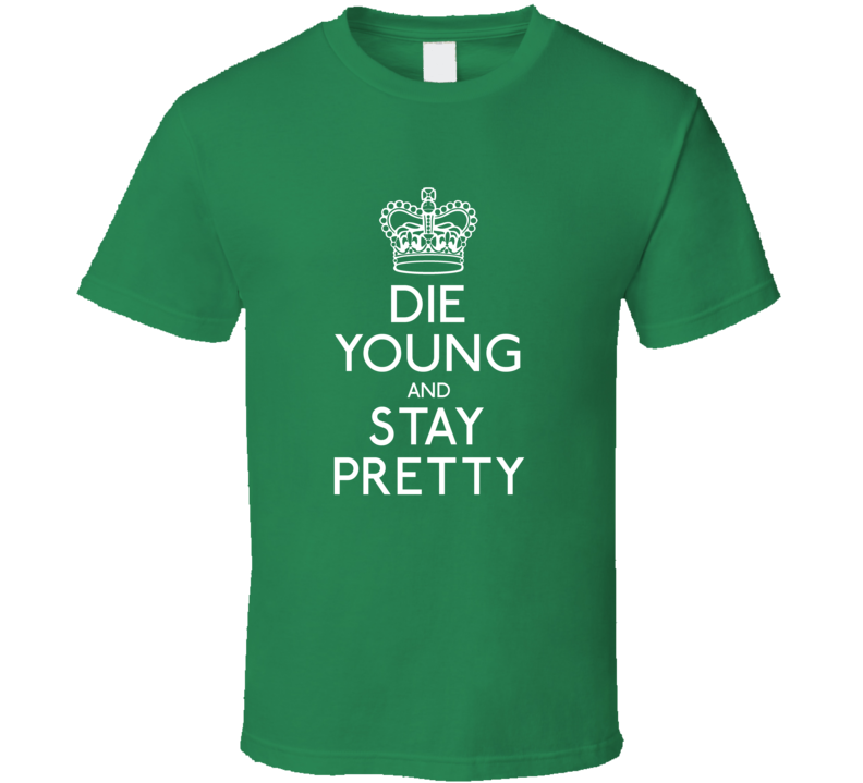 Die Young, Stay Pretty Green T Shirt
