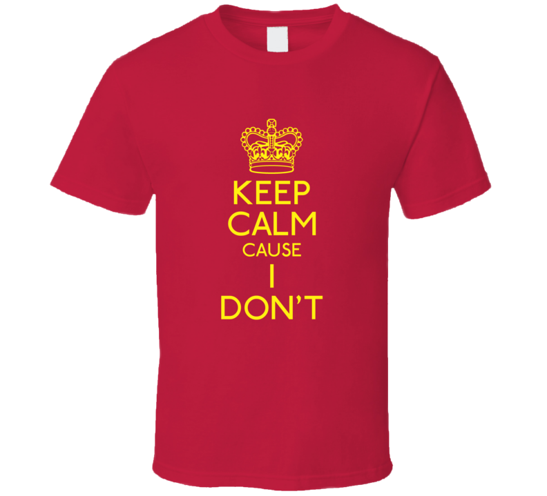 Keep Calm Cause I Don't T Shirt