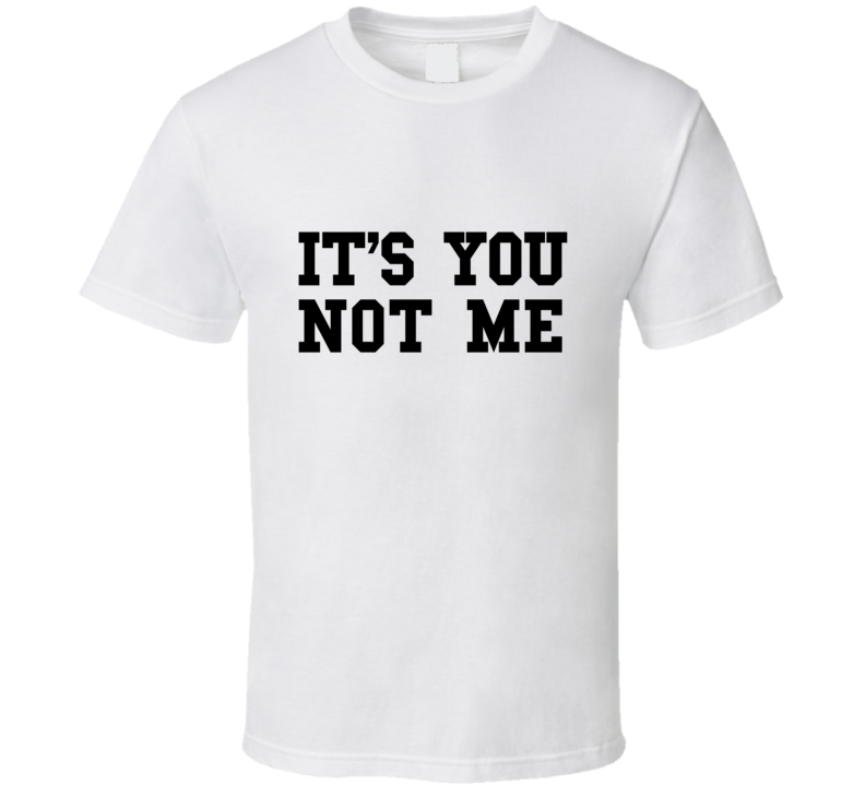 It's You Not Me T Shirt