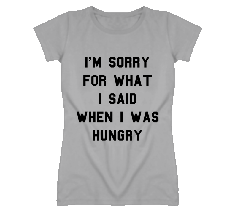 I'm Sorry for What I Said When I Was Hungry T Shirt