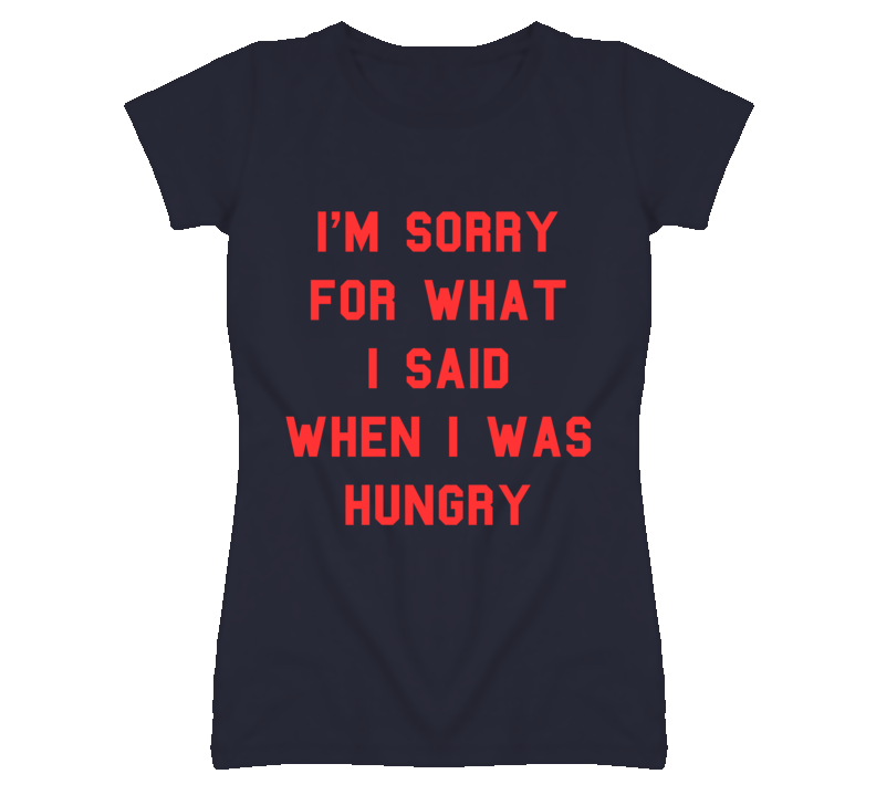 I'm Sorry For What I Said When I Was Hungry RED T Shirt
