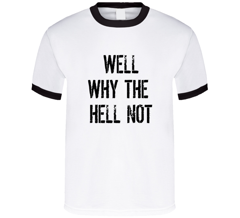 Well Why The Hell Not T Shirt