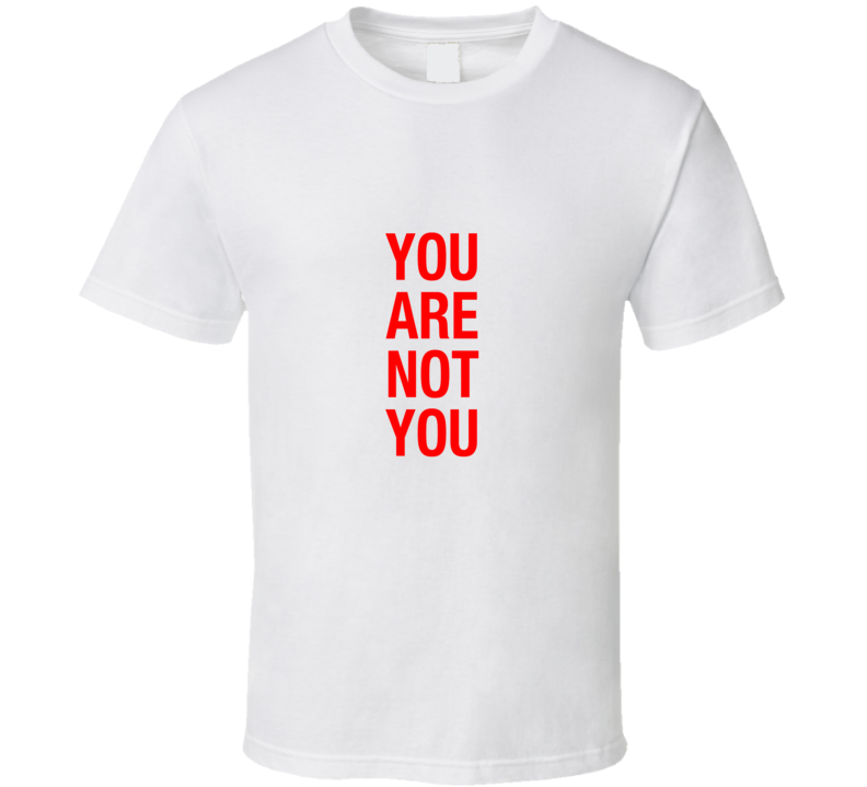 You Are Not You T Shirt