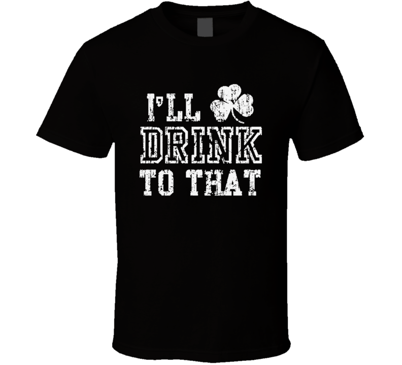 I'll Drink To That St Patricks Day Funny Worn Look Shamrocks T Shirt