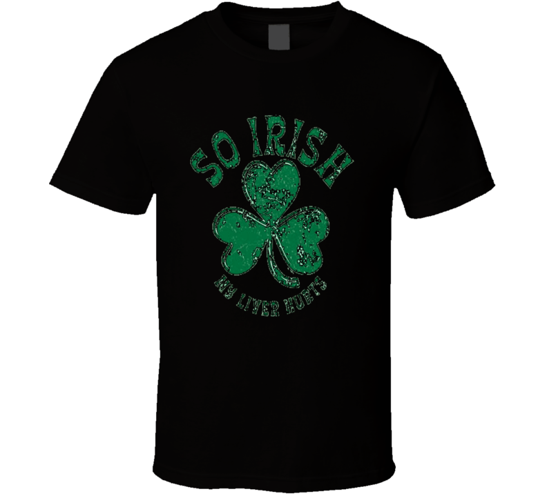 So Irish My Liver Hurts Funny St Patricks Day Worn Look T Shirt