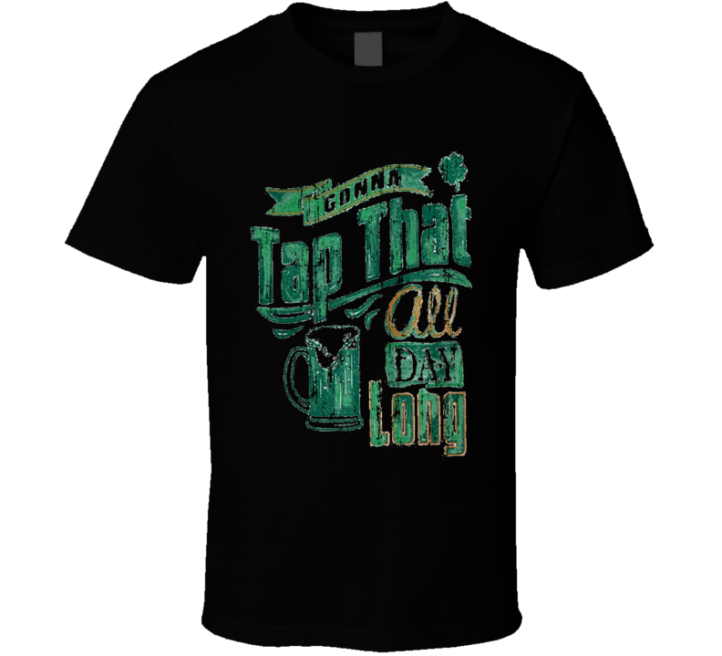Gonna Tap That All Day Long Worn Look St Patricks Day Funny T Shirt