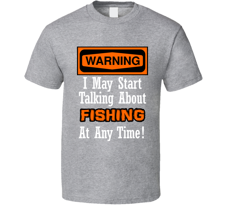 Warning I May Start Talking About Fishing At Any Time Funny  T Shirt