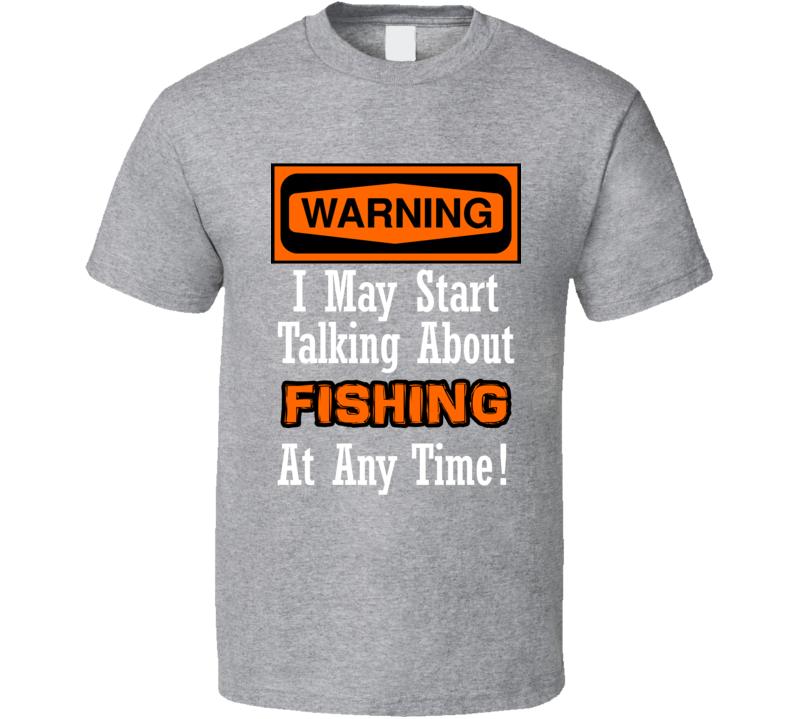 Warning I May Start Talking About Fishing At Any Time Funny  T Shirt