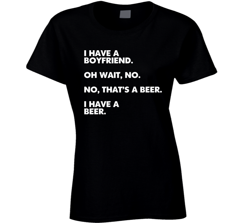 I Have A Boyfriend. I Have A Beer Ladies Funny Beer Ladies T Shirt