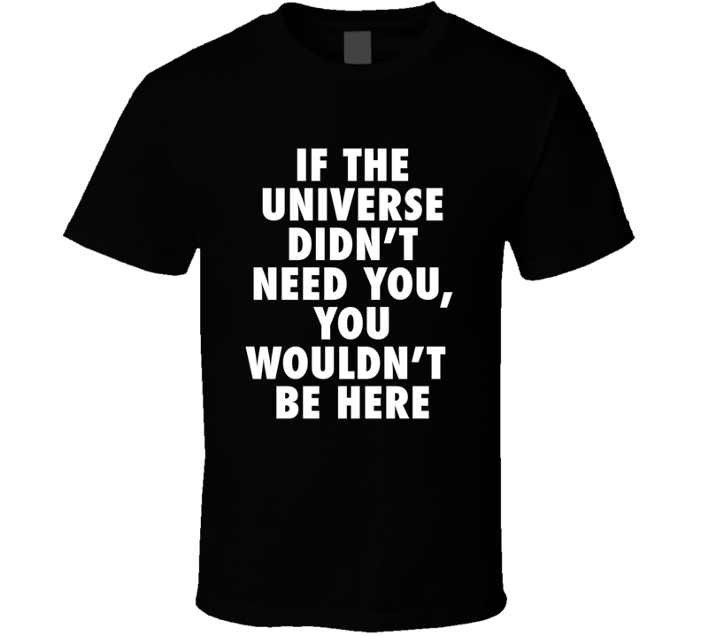 If the Universe didn't Need You T-Shirt