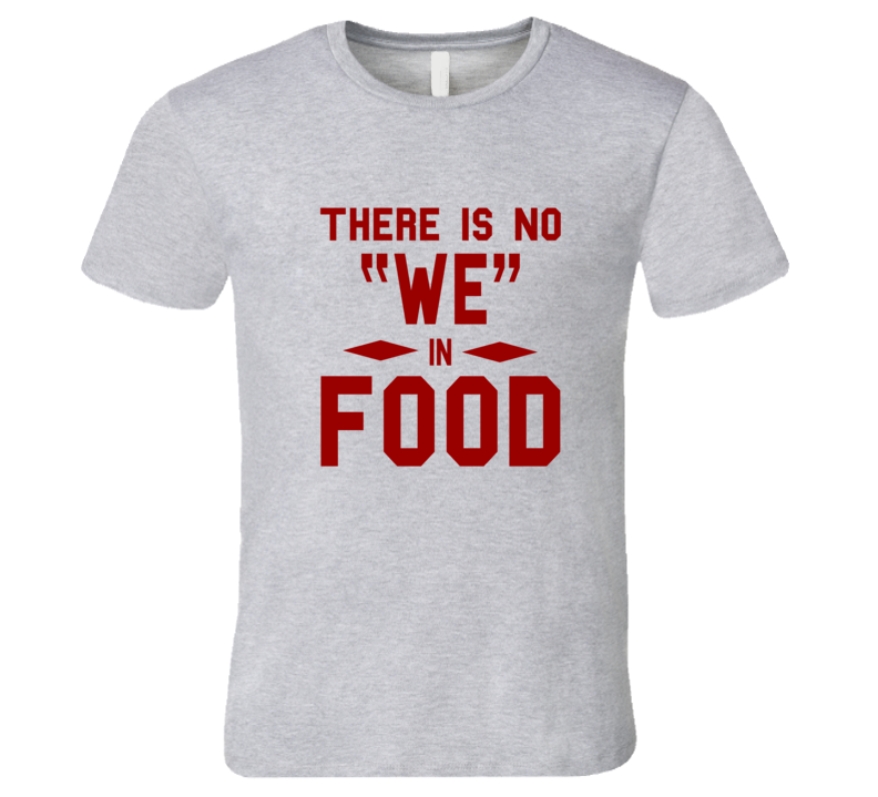 There is no WE in Food T Shirt