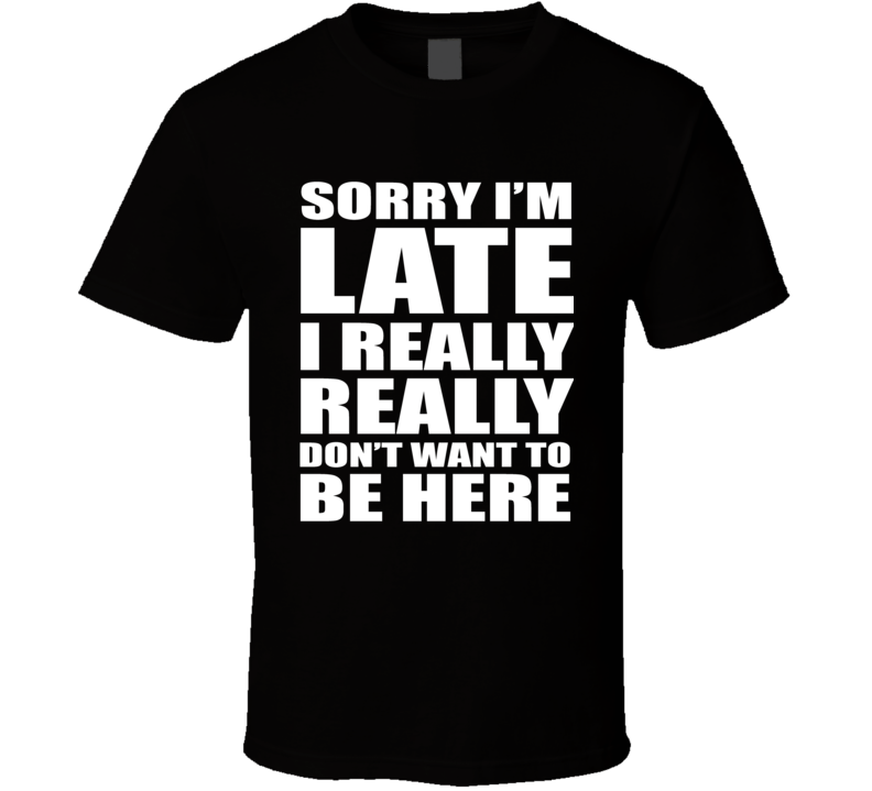 I Really Don't Want to Be Here T Shirt