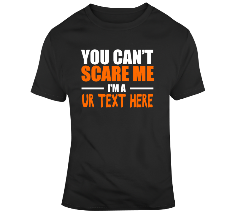 You Can't Scare Me Funny Costume Custom Text Put Your Text Here T Shirt