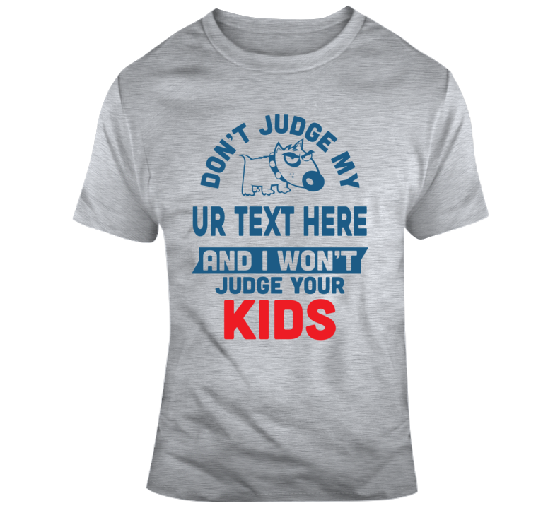 Don't Judge My Dog Judge Your Kids Custom Text Put Your Text Here T Shirt