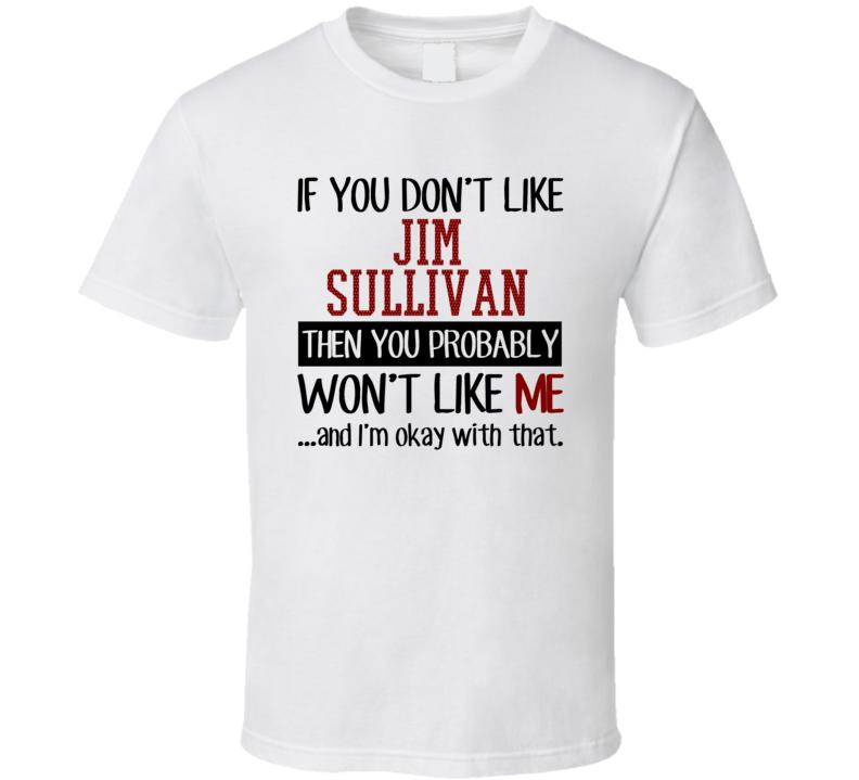 If You Don't Like Jim Sullivan Then You Won't Like Me Atlanta Baseball Fan T Shirt