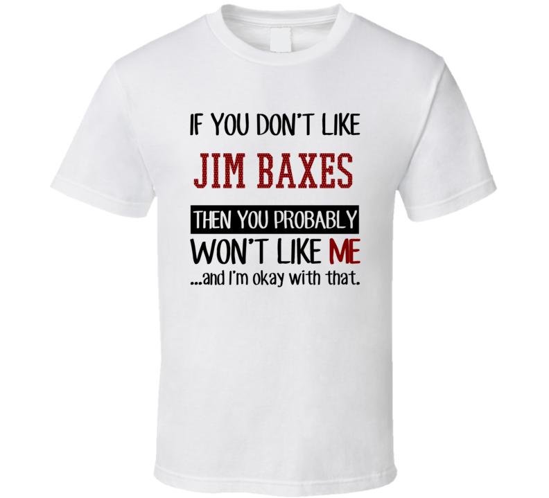 If You Don't Like Jim Baxes Then You Won't Like Me Cleveland Baseball Fan T Shirt