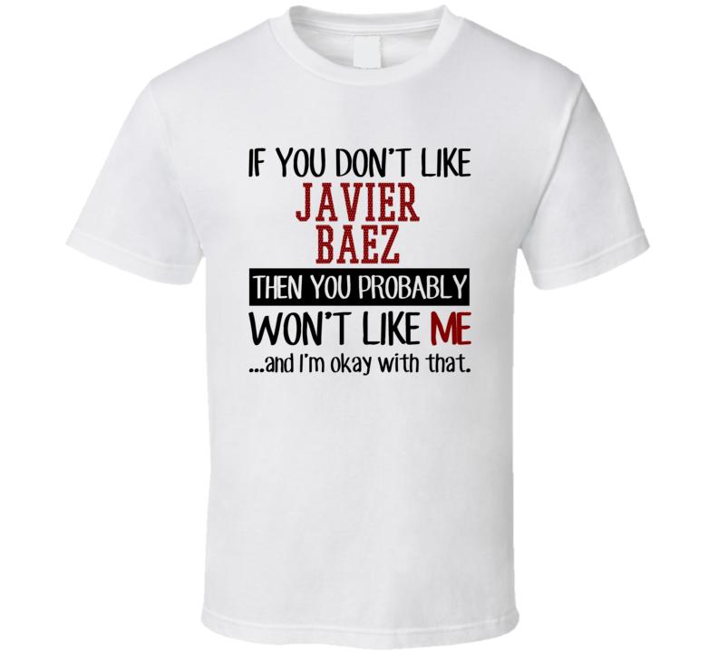 If You Don't Like Javier Baez Then You Won't Like Me Chicago CHI Baseball Fan T Shirt