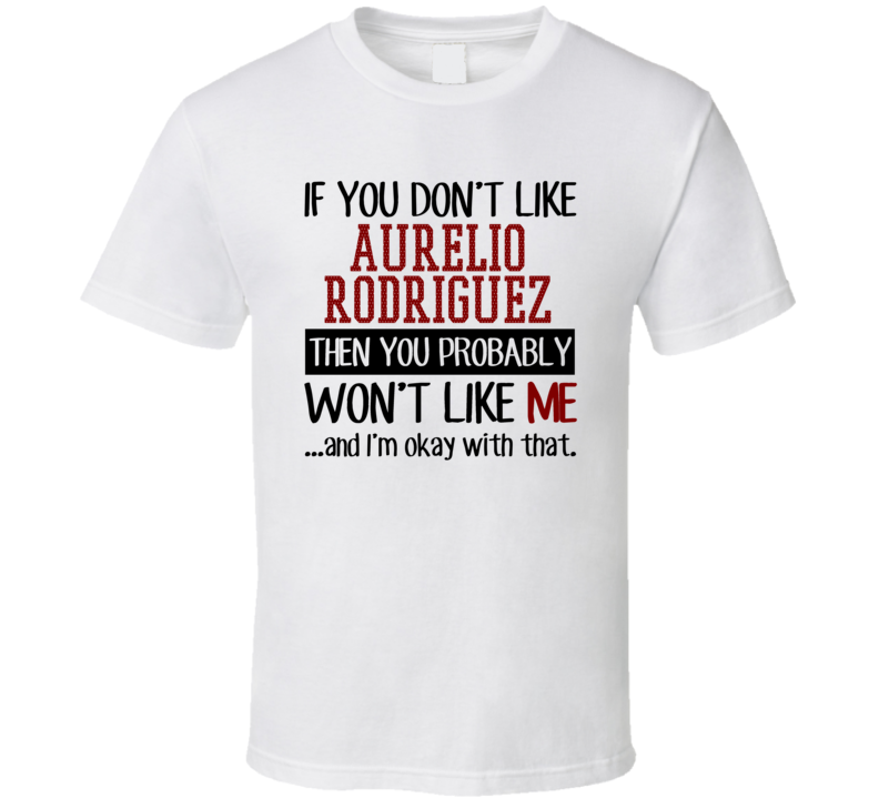 If You Don't Like Aurelio Rodriguez Then You Won't Like Me Los Angeles LA Baseball Fan T Shirt