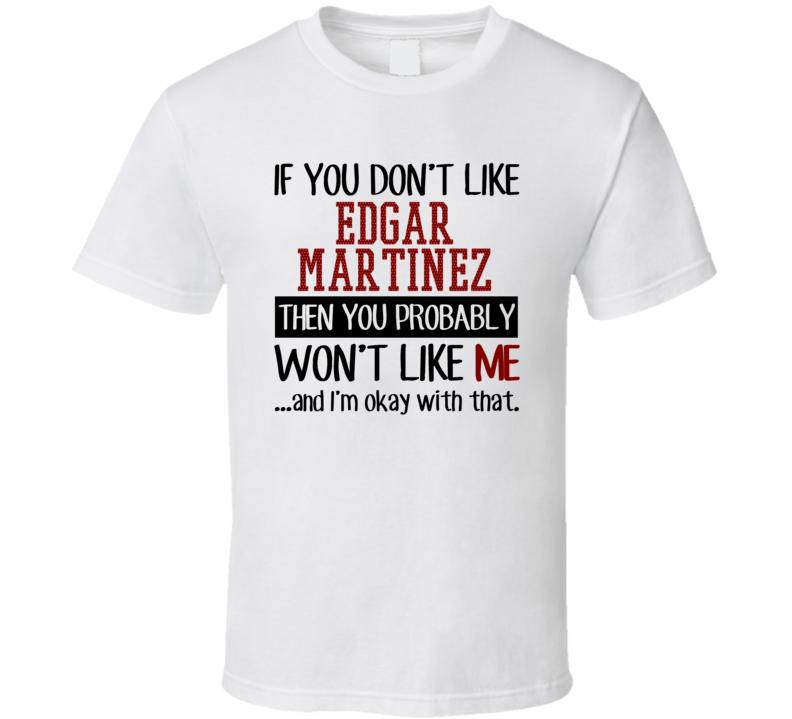 If You Don't Like Edgar Martinez Then You Won't Like Me Seattle Baseball Fan T Shirt