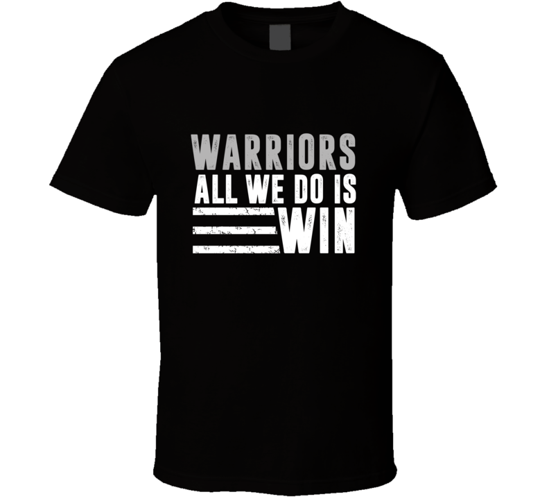 All We Do Is Win Golden State City Basketball T Shirt