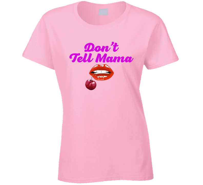 Don't Tell Mama Ladies T Shirt