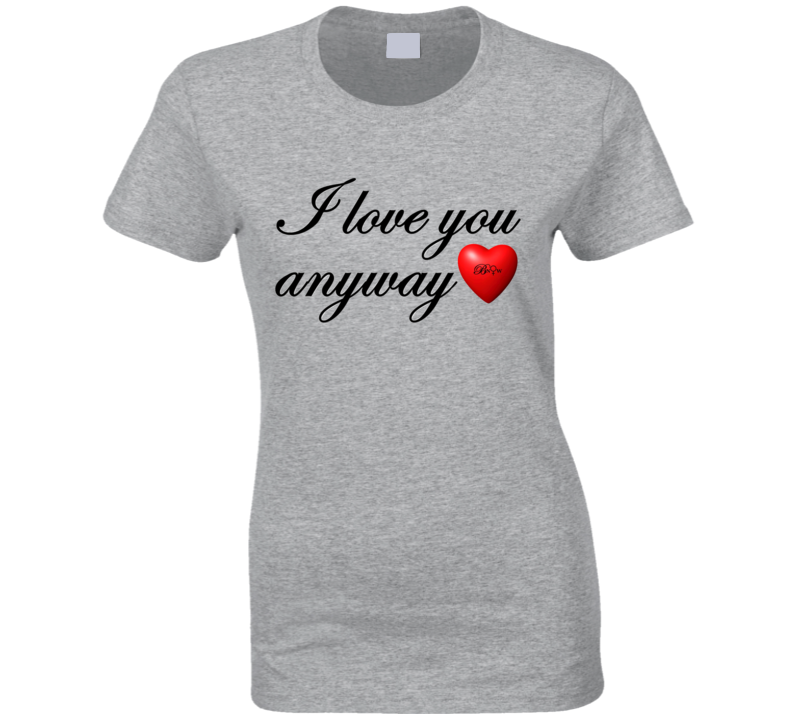 I Love You Anyway  T Shirt