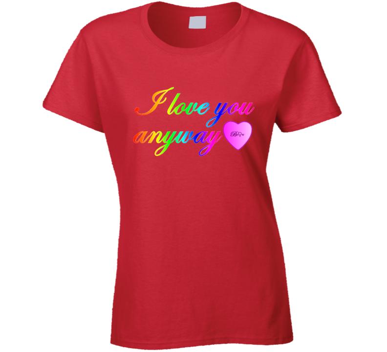 I Love You Anyway Rainbow T Shirt