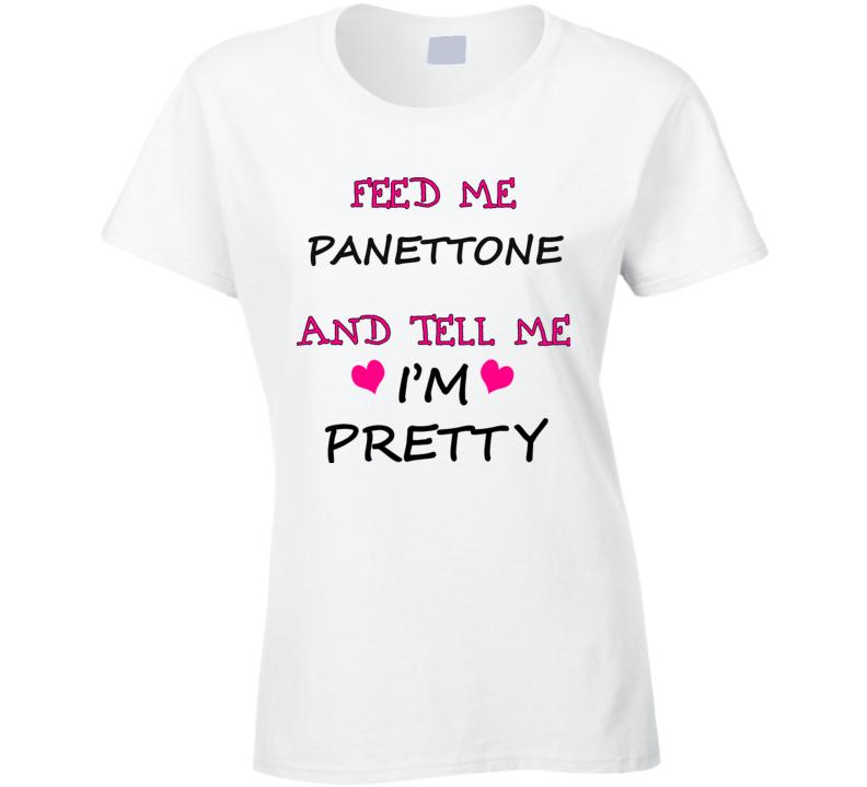Feed Me Panettone And Tell Me I'm Pretty T Shirt