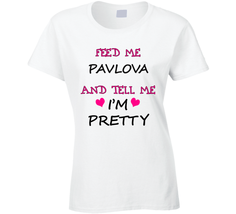 Feed Me Pavlova And Tell Me I'm Pretty T Shirt