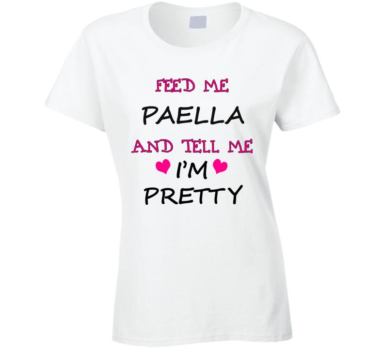 Feed Me Paella And Tell Me I'm Pretty T Shirt