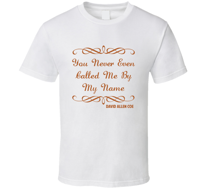 You Never Even Called Me My Name David Allen Coe Country Lyric T Shirt
