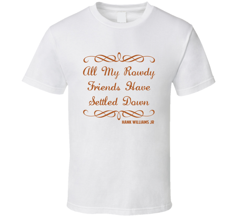 Rowdy Friends Have Settled Down Hank Williams Jr Country Lyric T Shirt