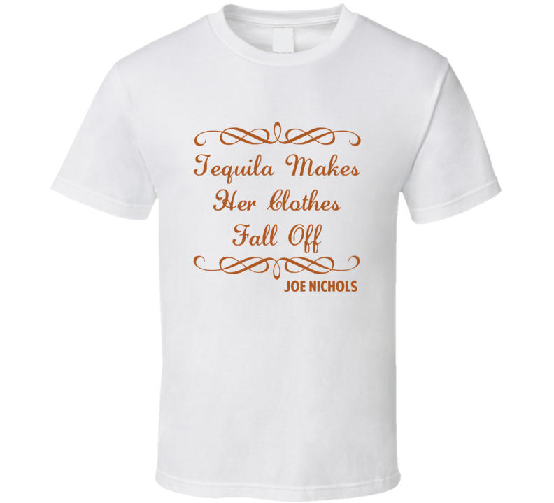Tequila Makes Her Clothes Fall Off Joe Nichols Country Lyric T Shirt