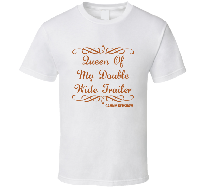Queen Of My Double Wide Trailer Sammy Kershaw Country Lyric T Shirt