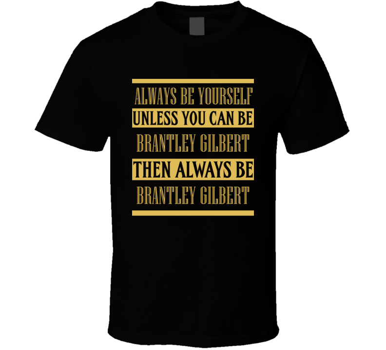 Brantley Gilbert Always Be Yourself Country Music Fan T Shirt
